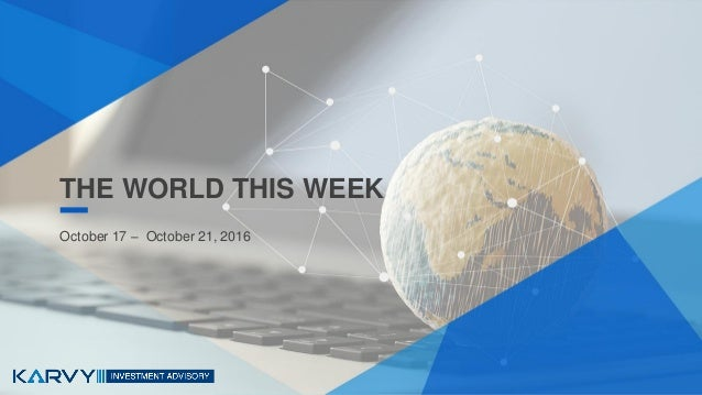 THE WORLD THIS WEEK October 17 – October 21, 2016