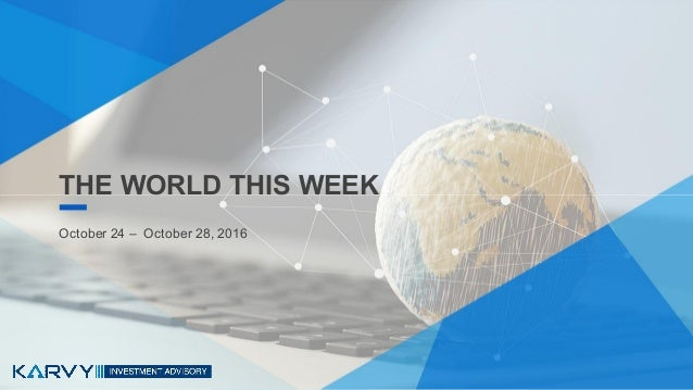 THE WORLD THIS WEEKTHE WORLD THIS WEEK October 24 – October 28, 2016