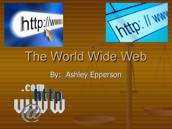 The World Wide Web By:  Ashley Epperson