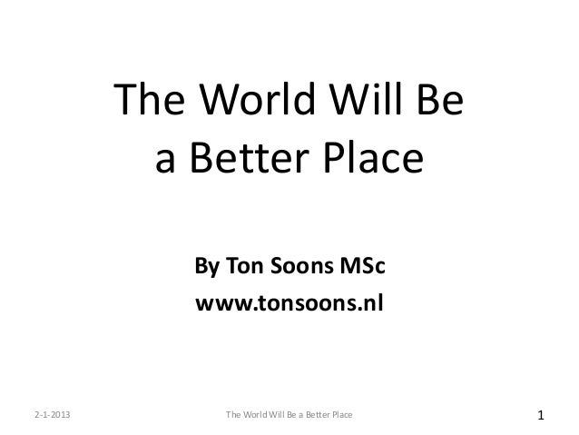 The World Will Be             a Better Place              By Ton Soons MSc              www.tonsoons.nl2-1-2013        The...