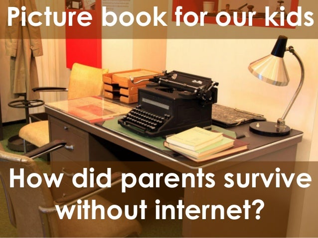 Picture book for our kids  How did parents survive without internet?