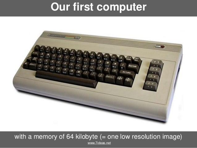 Our first computer  with a memory of 64 kilobyte (= one low resolution image) www.7ideas.net