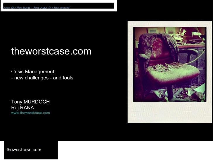 theworstcase.com Crisis Management - new challenges - and tools Tony MURDOCH Raj RANA www.theworstcase.com