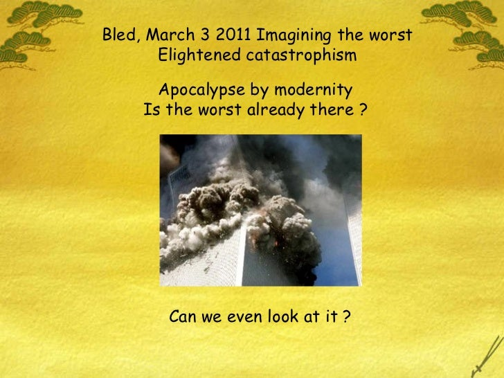 Bled, March 3 2011 Imagining the worst Elightened catastrophism Can we even look at it ? Apocalypse by modernity Is the wo...