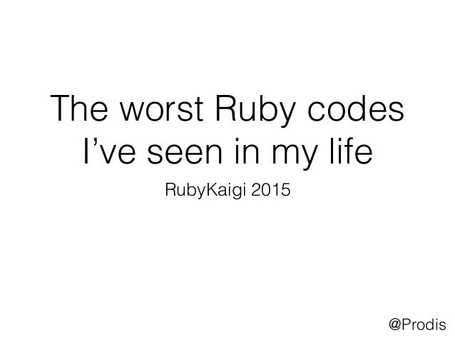 The worst Ruby codes I've seen in my life RubyKaigi 2015 @Prodis