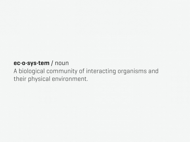 ec·o·sys·tem / nounA biological community of interacting organisms andtheir physical environment.