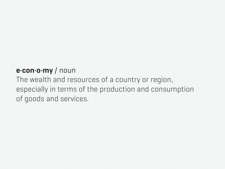 e·con·o·my / nounThe wealth and resources of a country or region,especially in terms of the production and consumptionof g...