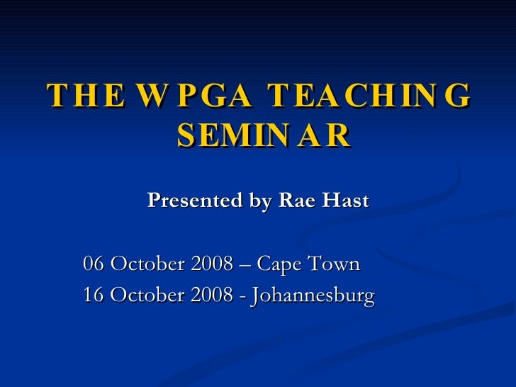 THE WPGA TEACHING  SEMINAR <ul><li>Presented by Rae Hast </li></ul><ul><li>06 October 2008 – Cape Town </li></ul><ul><li>1...