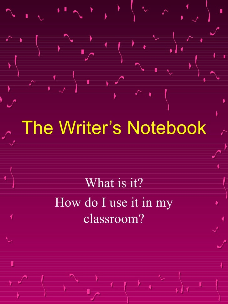 The Writer's Notebook What is it? How do I use it in my classroom?