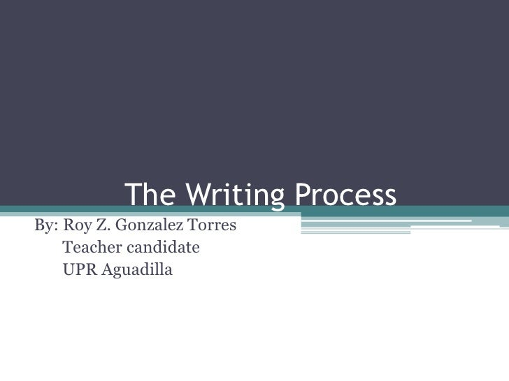 The Writing Process<br />By: Roy Z. Gonzalez Torres<br />       Teacher candidate<br />      UPR Aguadilla <br />