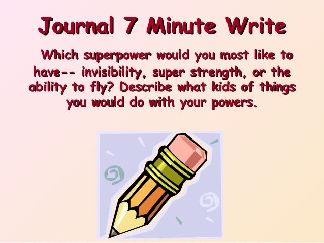 Journal 7 Minute Write Which superpower would you most like to have-- invisibility, super strength, or the ability to fly?...