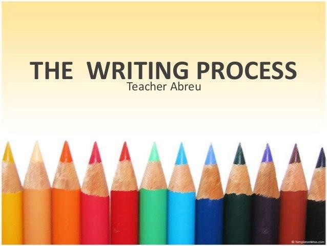 THE WRITING PROCESS Teacher Abreu