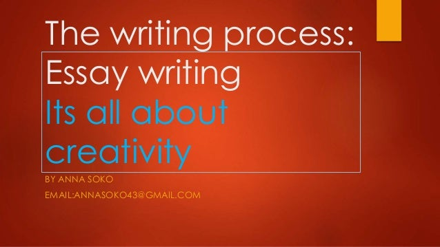 The writing process: Essay writing Its all about creativity BY ANNA SOKO  EMAIL:ANNASOKO43@GMAIL.COM