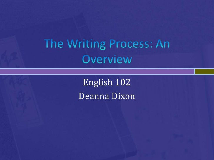 The Writing Process: An Overview<br />English 102<br />Deanna Dixon<br />
