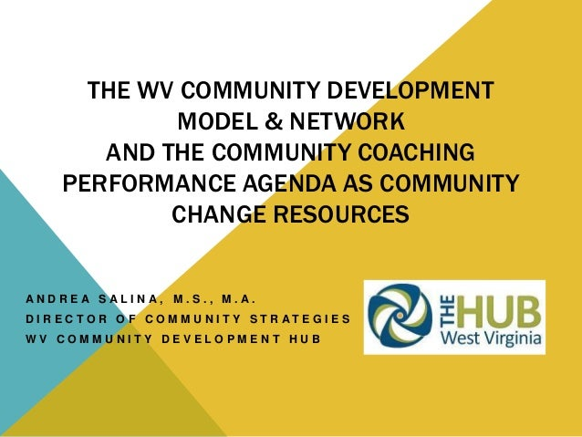 THE WV COMMUNITY DEVELOPMENTMODEL & NETWORKAND THE COMMUNITY COACHINGPERFORMANCE AGENDA AS COMMUNITYCHANGE RESOURCESA N D ...