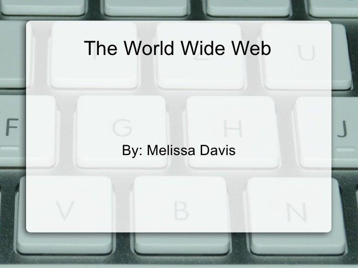 The World Wide Web By: Melissa Davis