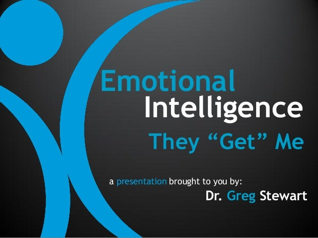 """Emotional  Intelligence         They """"Get"""" Mea presentation brought to you by:                       Dr. Greg Stewart"""