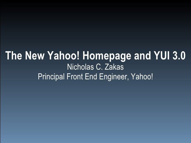The New Yahoo! Homepage and YUI 3.0 Nicholas C. Zakas Principal Front End Engineer, Yahoo!