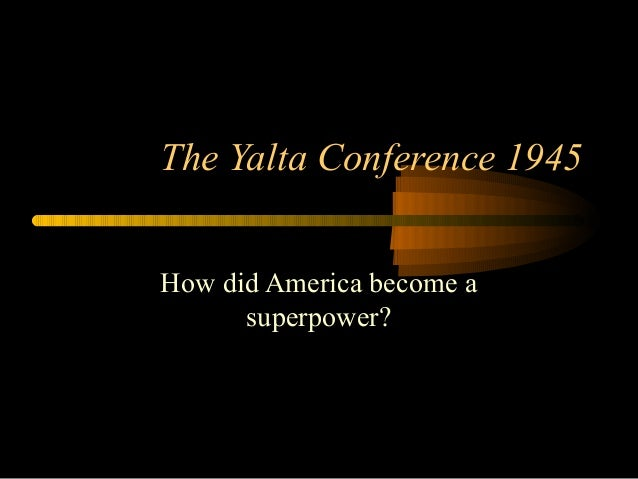 The Yalta Conference 1945 How did America become a superpower?