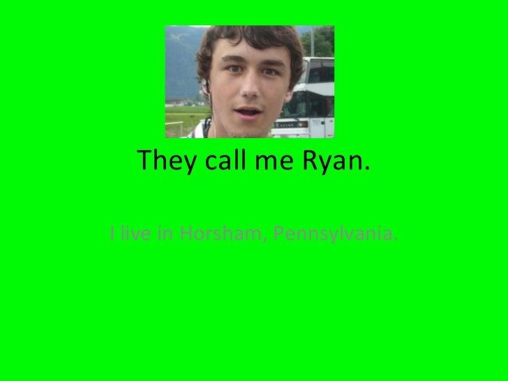 They call me Ryan. I live in Horsham, Pennsylvania.