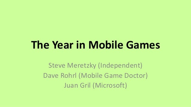 The Year in Mobile Games Steve Meretzky (Independent) Dave Rohrl (Mobile Game Doctor) Juan Gril (Microsoft)