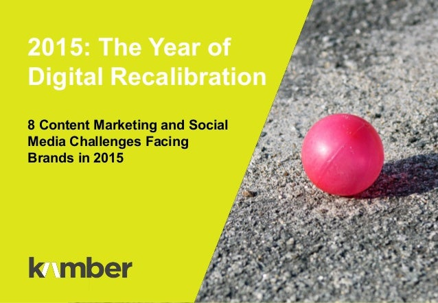 8 Content Marketing and Social Media Challenges Facing Brands in 2015 2015: The Year of Digital Recalibration