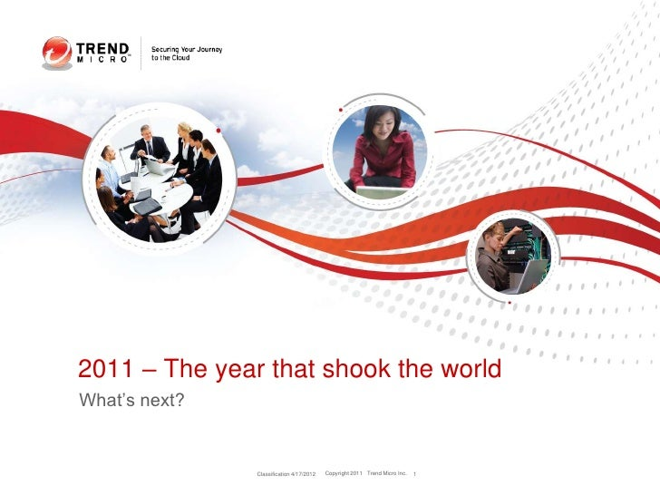 2011 – The year that shook the worldWhat's next?               Classification 4/17/2012   Copyright 2011 Trend Micro Inc. ...