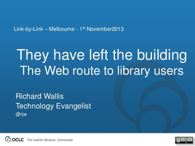 Link-by-Link – Melbourne - 1st November2013  They have left the building The Web route to library users Richard Wallis Tec...