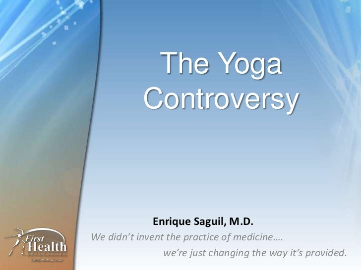 The Yoga           Controversy             Enrique Saguil, M.D.We didn't invent the practice of medicine….                ...