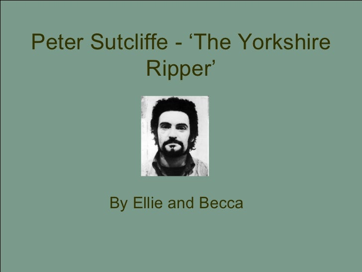 Peter Sutcliffe - 'The Yorkshire Ripper' By Ellie and Becca