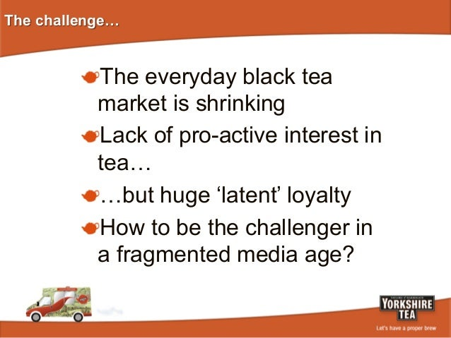 The challenge…  ! The everyday black tea  market is shrinking ! Lack of pro-active interest in tea… ! …but huge 'latent...