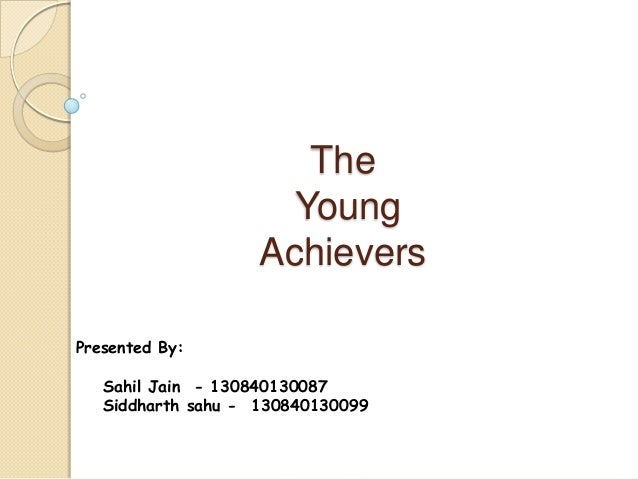 The Young Achievers Presented By: Sahil Jain - 130840130087 Siddharth sahu - 130840130099