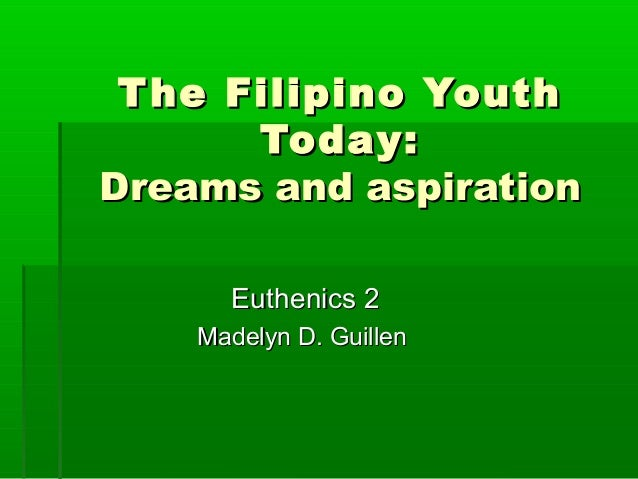 T he Filipino Youth Today: Dreams and aspiration Euthenics 2 Madelyn D. Guillen