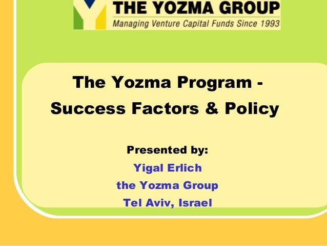 The Yozma Program Success Factors & Policy Presented by: Yigal Erlich the Yozma Group Tel Aviv, Israel