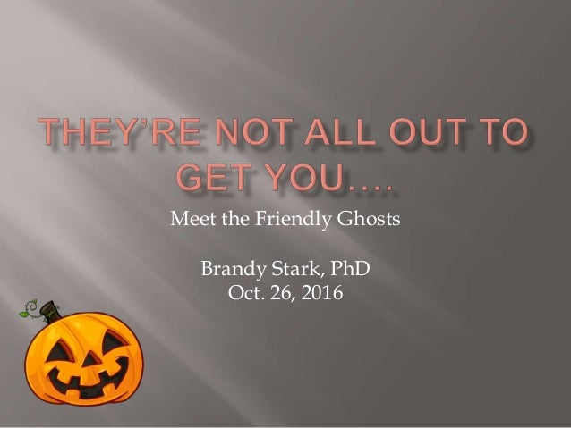Meet the Friendly Ghosts Brandy Stark, PhD Oct. 26, 2016