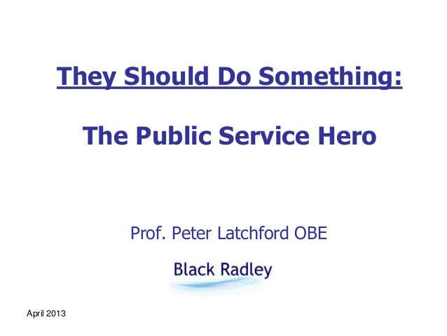April 2013They Should Do Something:The Public Service HeroProf. Peter Latchford OBE