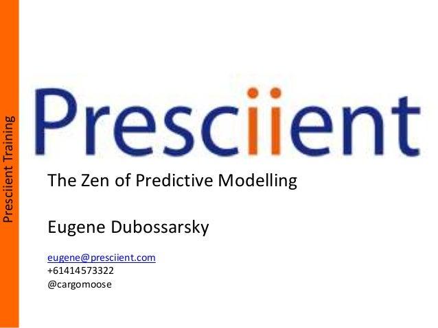 PresciientTrainingThe Zen of Predictive ModellingEugene Dubossarskyeugene@presciient.com+61414573322@cargomoose
