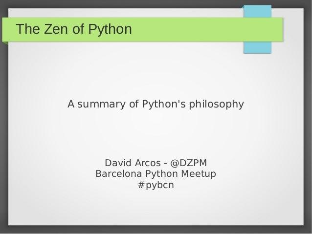 The Zen of Python A summary of Python's philosophy David Arcos - @DZPM Barcelona Python Meetup #pybcn