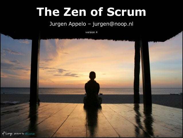 The Zen of Scrum Jurgen Appelo – jurgen@noop.nl version 4 picture by ePi.Longo