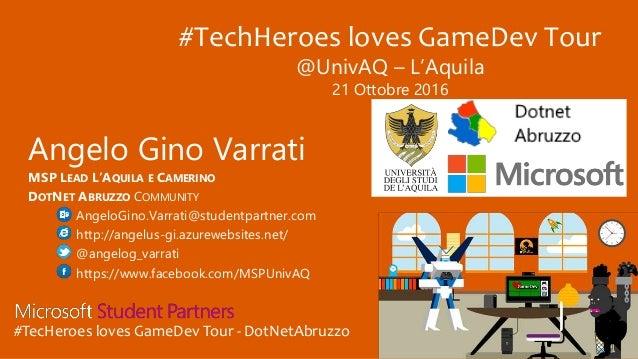 #TecHeroes loves GameDev Tour - DotNetAbruzzo Angelo Gino Varrati MSP LEAD L'AQUILA E CAMERINO DOTNET ABRUZZO COMMUNITY An...