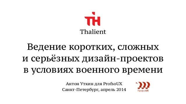 Thalient Ведение коротких, сложных и серьёзных дизайн-проектов в условиях военного времени Антон Уткин для ProfsoUX Сан...