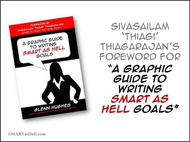 "Sivasailam 'Thiagi' Thiagarajan's Foreword for ""A Graphic Guide to Writing SMART as Hell Goals"" SMARTasHell.com"