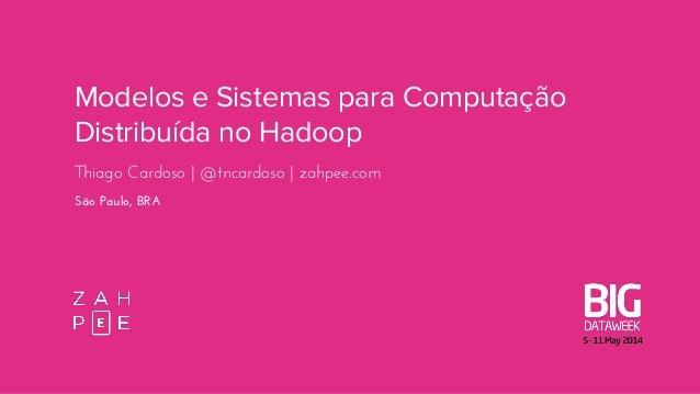 Modelos e Sistemas para Computação Distribuída no Hadoop Thiago Cardoso | @tncardoso | zahpee.com São Paulo, BRA