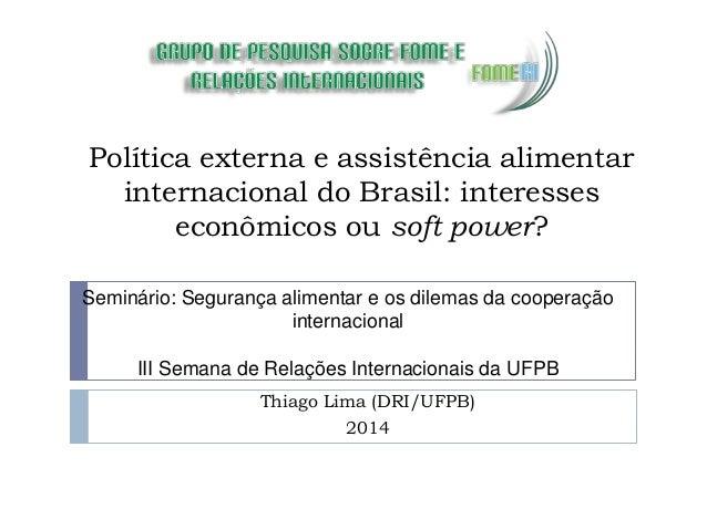 Política externa e assistência alimentar internacional do Brasil: interesses econômicos ou soft power? Thiago Lima (DRI/UF...