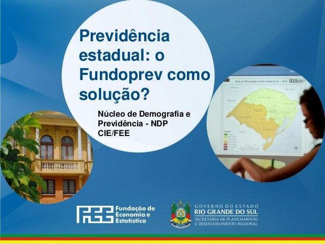 Previdência estadual: o Fundoprev como solução? Núcleo de Demografia e Previdência - NDP CIE/FEE