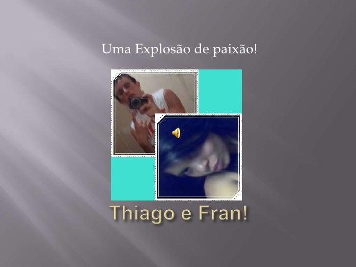 Uma Explosão de paixão!<br />Thiago e Fran!<br />