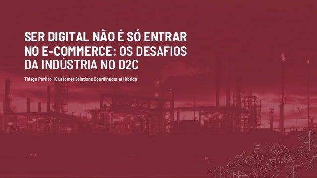 SER DIGITAL NÃO É SÓ ENTRAR NO E-COMMERCE: OS DESAFIOS DA INDÚSTRIA NO D2C Thiago Porfiro | Customer Solutions Coordinador...