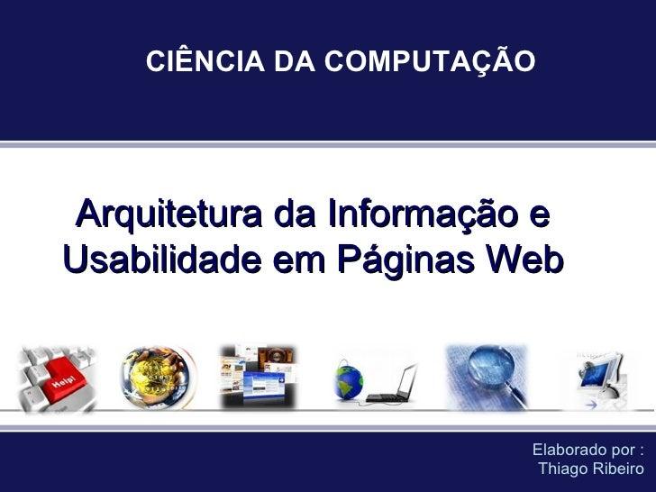 Arquitetura da Informação e Usabilidade em Páginas Web Elaborado por : Thiago Ribeiro CIÊNCIA DA COMPUTAÇÃO