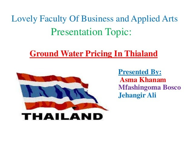 Lovely Faculty Of Business and Applied Arts          Presentation Topic:    Ground Water Pricing In Thialand              ...