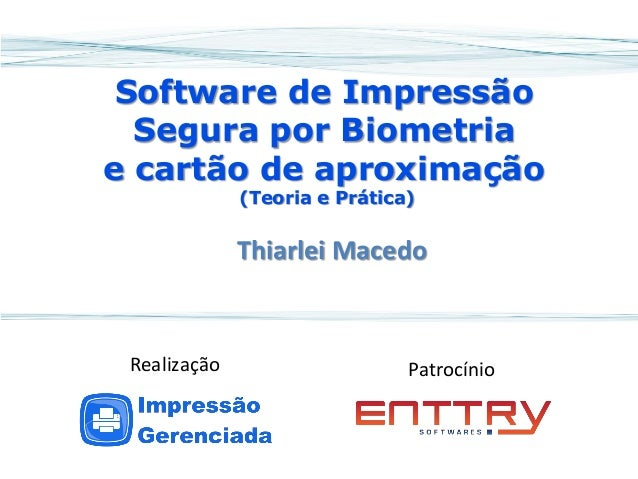 Software de Impressão Segura por Biometria e cartão de aproximação (Teoria e Prática)  Thiarlei Macedo  Patrocínio  Realiz...